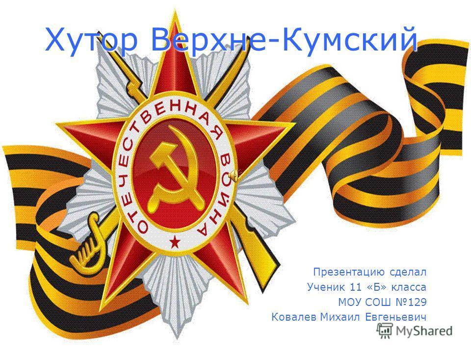 Хутор Верхне-Кумский Презентацию сделал Ученик 11 «Б» класса МОУ СОШ 129 Ковалев Михаил Евгеньевич
