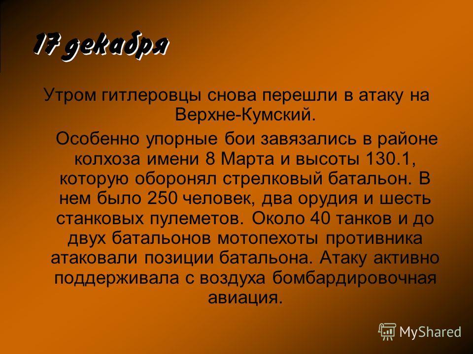 Утром гитлеровцы снова перешли в атаку на Верхне-Кумский. Особенно упорные бои завязались в районе колхоза имени 8 Марта и высоты 130.1, которую оборонял стрелковый батальон. В нем было 250 человек, два орудия и шесть станковых пулеметов. Около 40 та