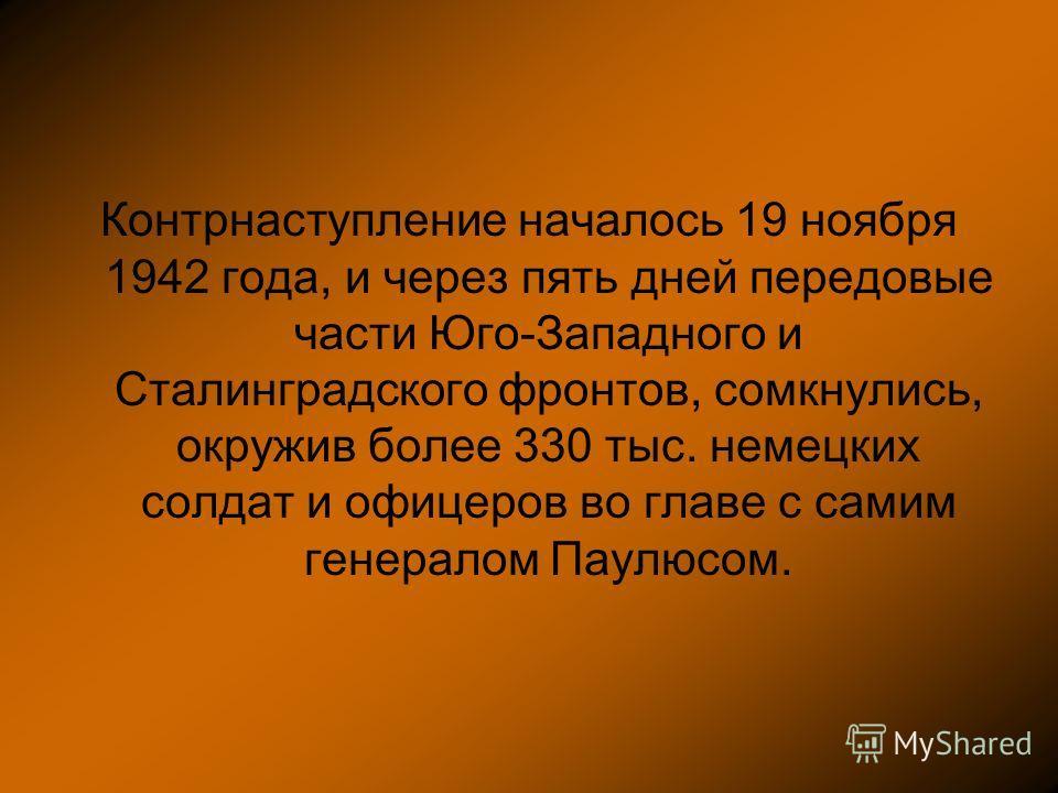 Контрнаступление началось 19 ноября 1942 года, и через пять дней передовые части Юго-Западного и Сталинградского фронтов, сомкнулись, окружив более 330 тыс. немецких солдат и офицеров во главе с самим генералом Паулюсом.