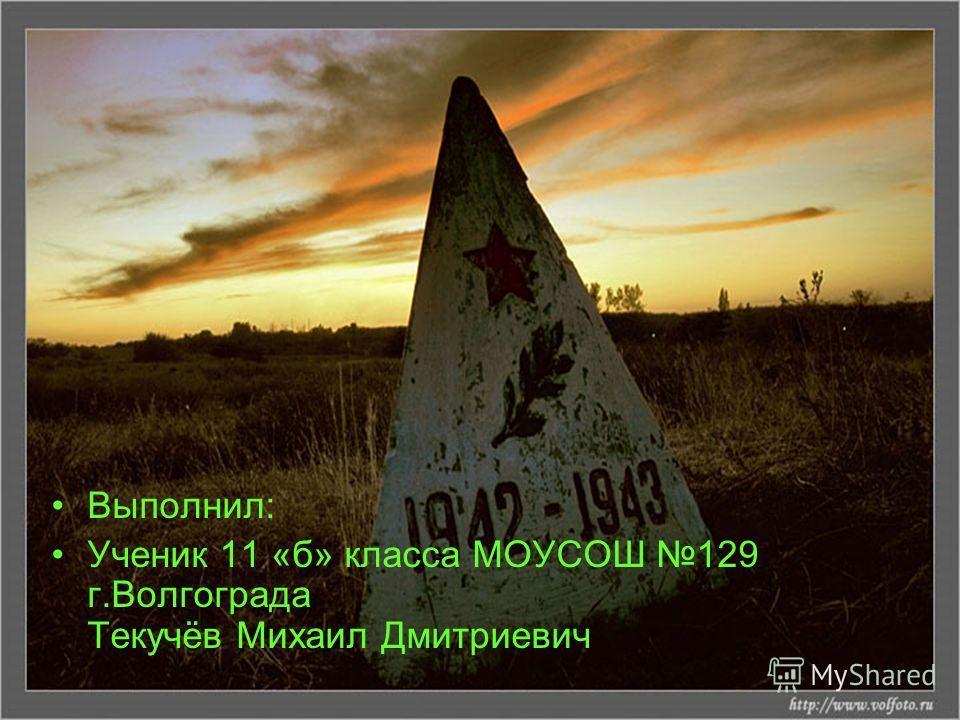 Выполнил: Ученик 11 «б» класса МОУСОШ 129 г.Волгограда Текучёв Михаил Дмитриевич