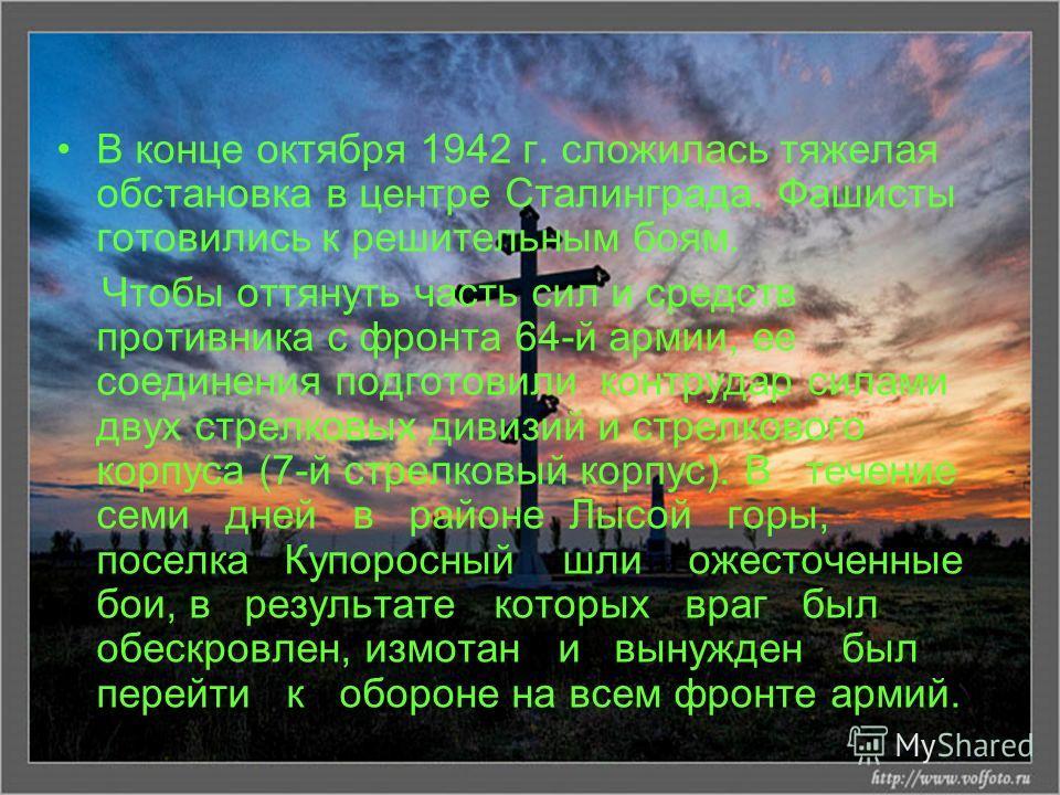 В конце октября 1942 г. сложилась тяжелая обстановка в центре Сталинграда. Фашисты готовились к решительным боям. Чтобы оттянуть часть сил и средств противника с фронта 64-й армии, ее соединения подготовили контрудар силами двух стрелковых дивизий и