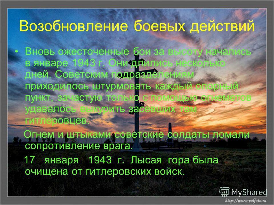 Возобновление боевых действий Вновь ожесточенные бои за высоту начались в январе 1943 г. Они длились несколько дней. Советским подразделениям приходилось штурмовать каждый опорный пункт, зачастую только с помощью огнеметов удавалось выкурить засевших