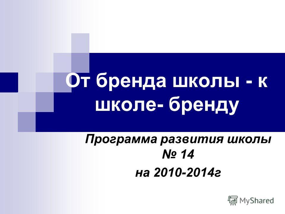 От бренда школы - к школе- бренду Программа развития школы 14 на 2010-2014г