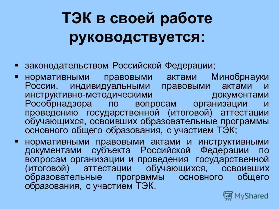ТЭК в своей работе руководствуется: законодательством Российской Федерации; нормативными правовыми актами Минобрнауки России, индивидуальными правовыми актами и инструктивно-методическими документами Рособрнадзора по вопросам организации и проведению