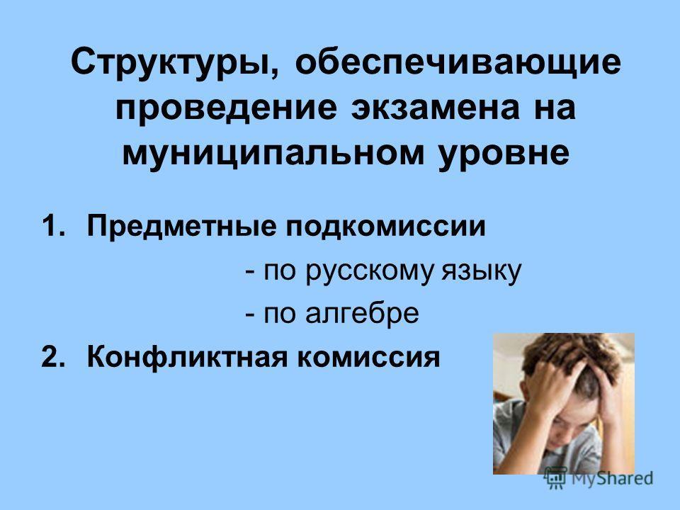 Структуры, обеспечивающие проведение экзамена на муниципальном уровне 1.Предметные подкомиссии - по русскому языку - по алгебре 2.Конфликтная комиссия