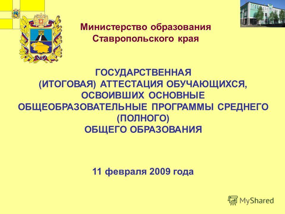 ГОСУДАРСТВЕННАЯ (ИТОГОВАЯ) АТТЕСТАЦИЯ ОБУЧАЮЩИХСЯ, ОСВОИВШИХ ОСНОВНЫЕ ОБЩЕОБРАЗОВАТЕЛЬНЫЕ ПРОГРАММЫ СРЕДНЕГО (ПОЛНОГО) ОБЩЕГО ОБРАЗОВАНИЯ 11 февраля 2009 года Министерство образования Ставропольского края