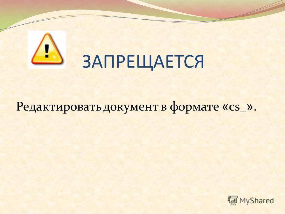 ЗАПРЕЩАЕТСЯ Редактировать документ в формате « cs_ ».