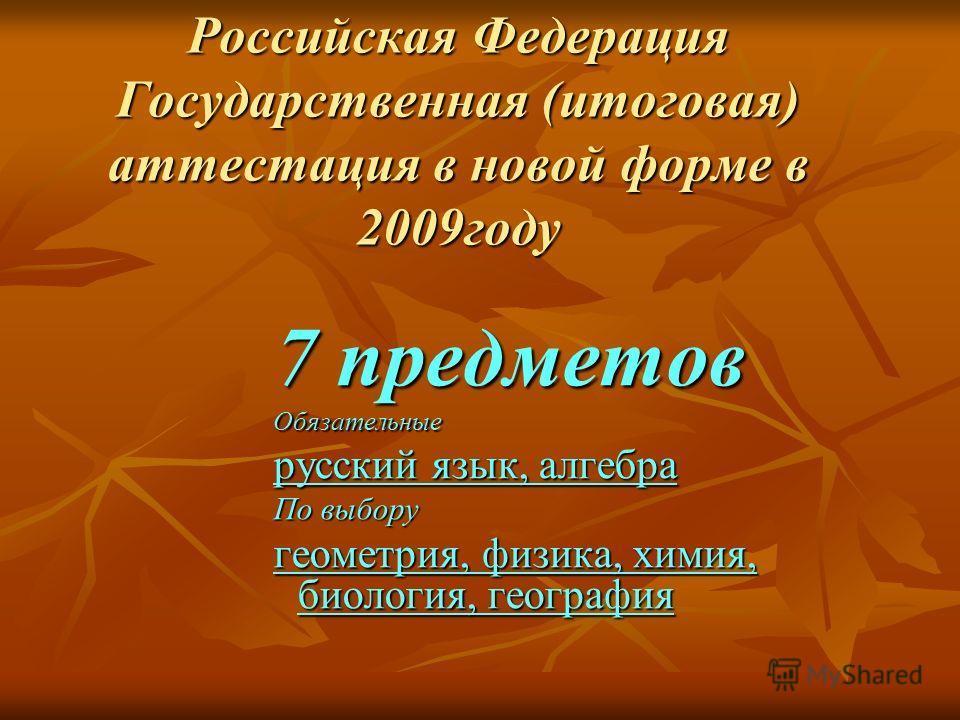 Российская Федерация Государственная (итоговая) аттестация в новой форме в 2009году 7 предметов Обязательные русский язык, алгебра По выбору геометрия, физика, химия, биология, география