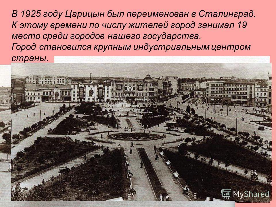 В 1925 году Царицын был переименован в Сталинград. К этому времени по числу жителей город занимал 19 место среди городов нашего государства. Город становился крупным индустриальным центром страны.