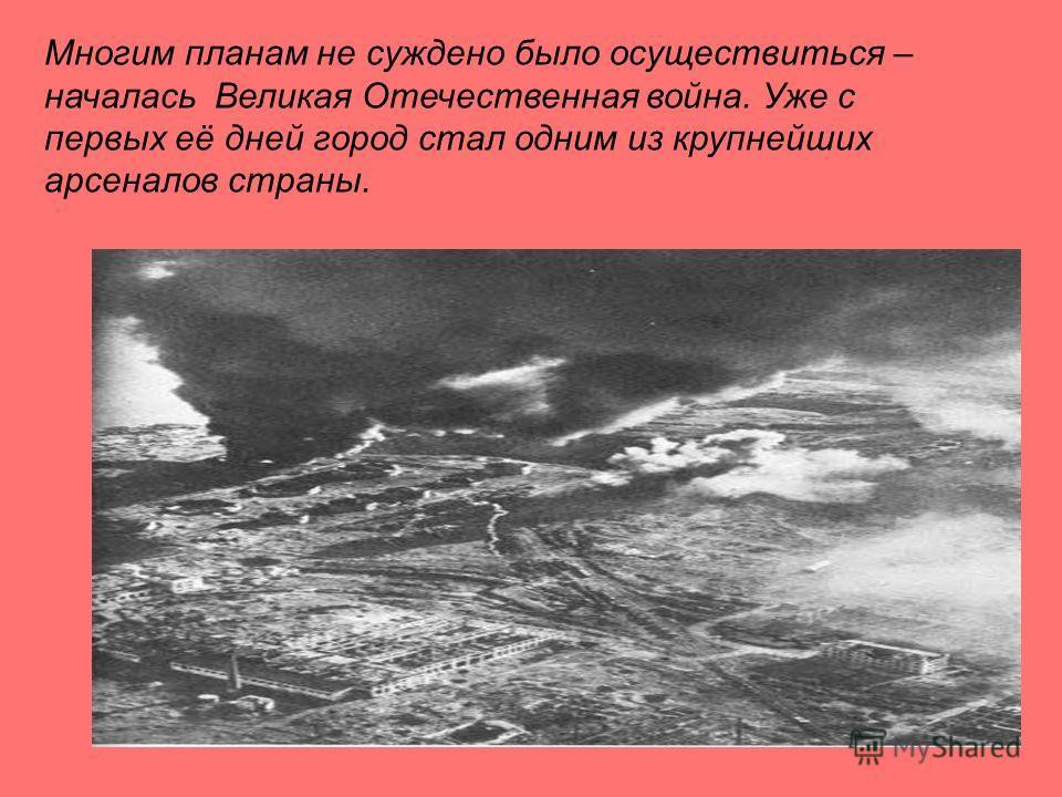 Многим планам не суждено было осуществиться – началась Великая Отечественная война. Уже с первых её дней город стал одним из крупнейших арсеналов страны.