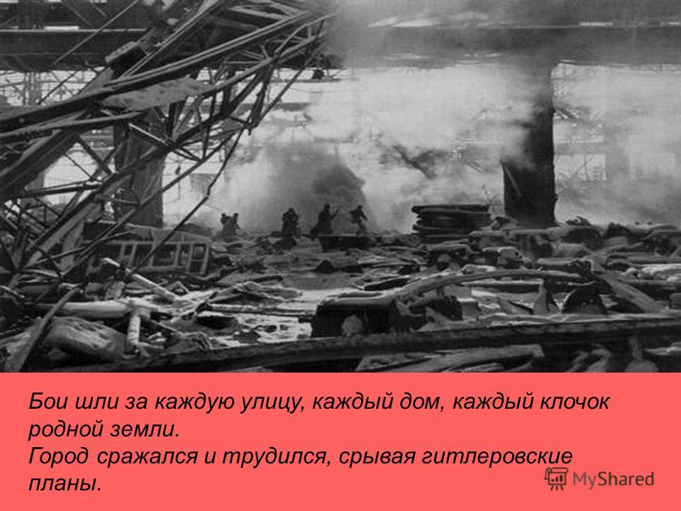 Бои шли за каждую улицу, каждый дом, каждый клочок родной земли. Город сражался и трудился, срывая гитлеровские планы.
