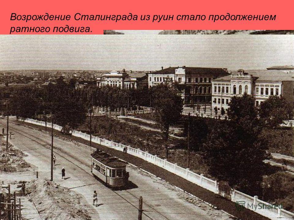 Возрождение Сталинграда из руин стало продолжением ратного подвига.
