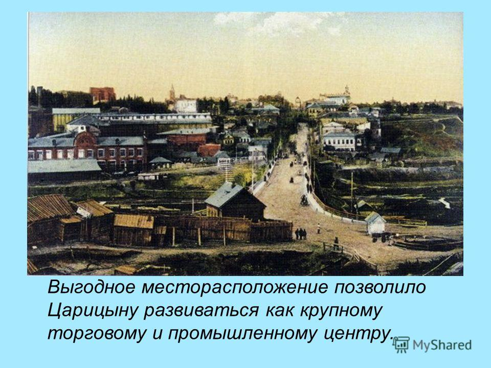 Выгодное месторасположение позволило Царицыну развиваться как крупному торговому и промышленному центру.