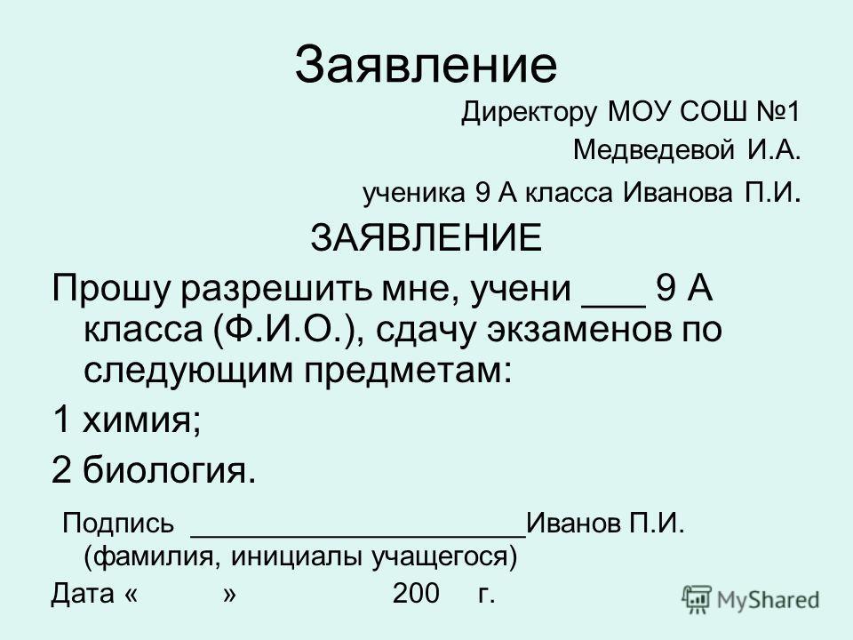 Заявление Директору МОУ СОШ 1 Медведевой И.А. ученика 9 А класса Иванова П.И. ЗАЯВЛЕНИЕ Прошу разрешить мне, учени ___ 9 А класса (Ф.И.О.), сдачу экзаменов по следующим предметам: 1 химия; 2 биология. Подпись _____________________Иванов П.И. (фамилия