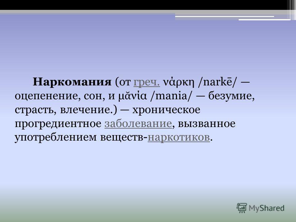 Наркомания (от греч. νάρκη /narkē/ оцепенение, сон, и μ νία /mania/ безумие, страсть, влечение.) хроническое прогредиентное заболевание, вызванное употреблением веществ-наркотиков.греч.заболеваниенаркотиков