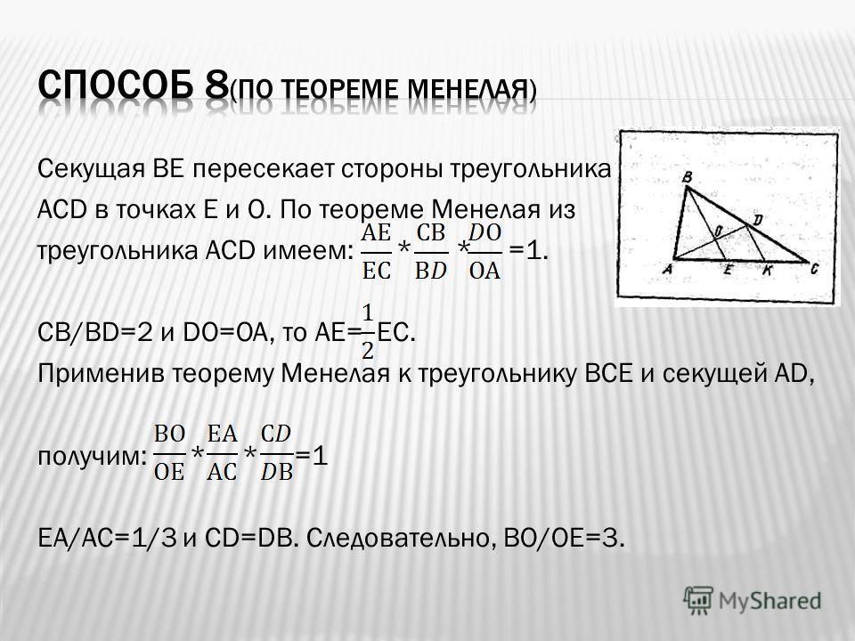 Секущая ВЕ пересекает стороны треугольника АСD в точках Е и О. По теореме Менелая из треугольника АСD имеем: * * =1. СВ/ВD=2 и DО=ОА, то АЕ= ЕС. Применив теорему Менелая к треугольнику ВСЕ и секущей АD, получим: * * =1 ЕА/АС=1/3 и СD=DВ. Следовательн