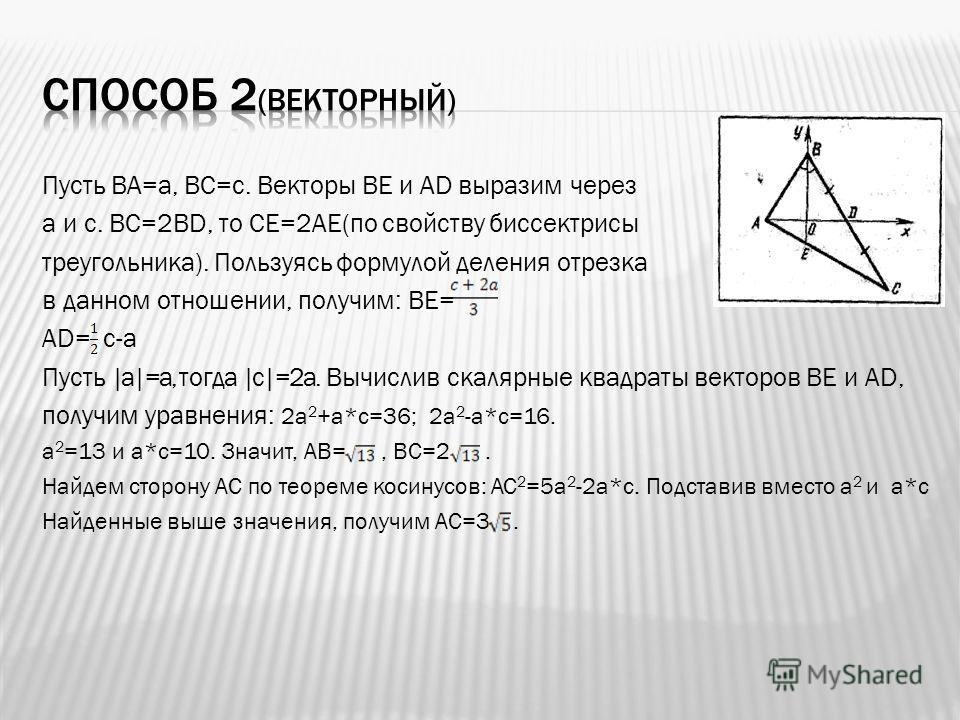 Пусть ВА=а, ВС=с. Векторы ВЕ и АD выразим через а и с. ВС=2BD, то СЕ=2АЕ(по свойству биссектрисы треугольника). Пользуясь формулой деления отрезка в данном отношении, получим: ВЕ= АD= c-a Пусть  a =a, тогда  c =2a. Вычислив скалярные квадраты векторо