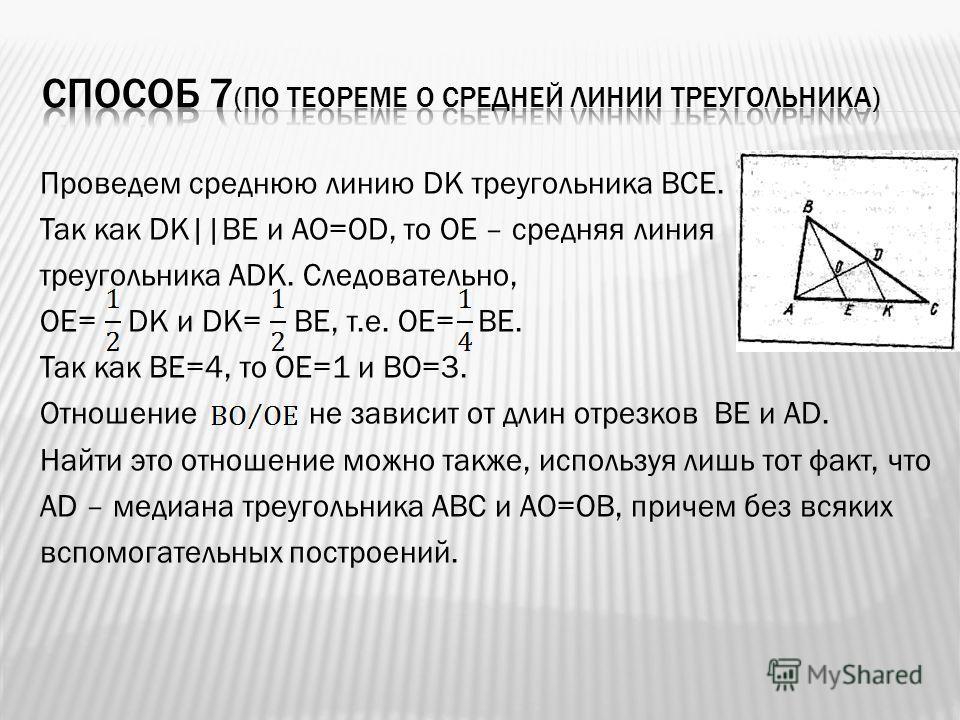Проведем среднюю линию DK треугольника ВСЕ. Так как DK  ВЕ и АО=ОD, то ОЕ – средняя линия треугольника АDK. Следовательно, ОЕ= DK и DK= ВЕ, т.е. ОЕ= ВЕ. Так как ВЕ=4, то ОЕ=1 и ВО=3. Отношение не зависит от длин отрезков ВЕ и АD. Найти это отношение
