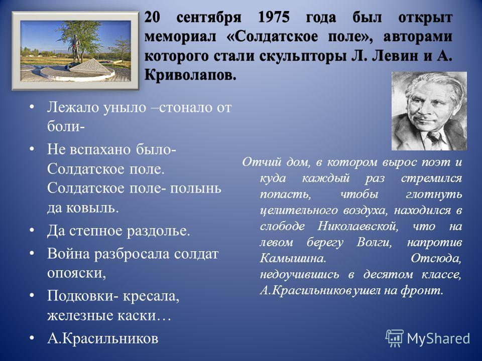 20 сентября 1975 года был открыт мемориал «Cолдатское поле», авторами которого стали скульпторы Л. Левин и А. Криволапов. Лежало уныло –стонало от боли- Не вспахано было- Солдатское поле. Солдатское поле- полынь да ковыль. Да степное раздолье. Война