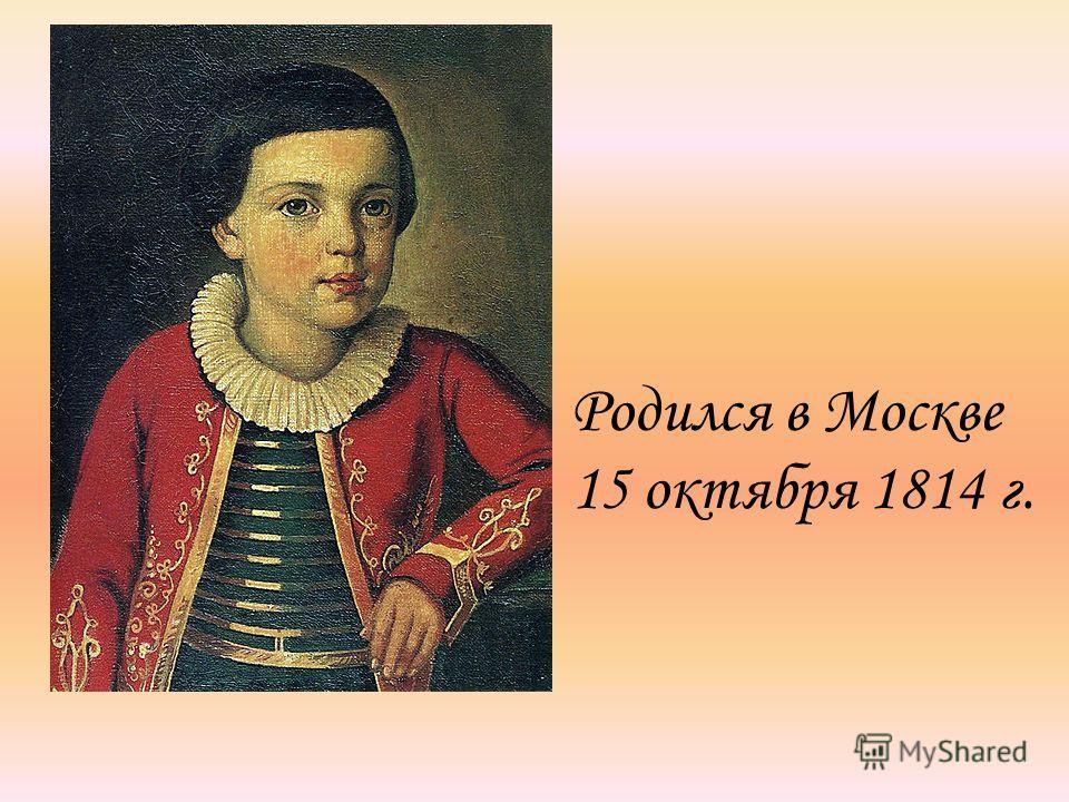 Родился в Москве 15 октября 1814 г.