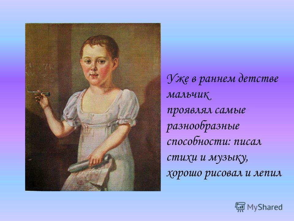 Уже в раннем детстве мальчик проявлял самые разнообразные способности: писал стихи и музыку, хорошо рисовал и лепил