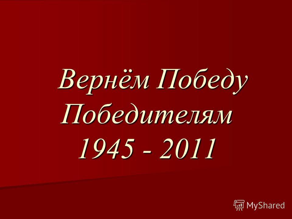 Вернём Победу Победителям 1945 - 2011 Вернём Победу Победителям 1945 - 2011