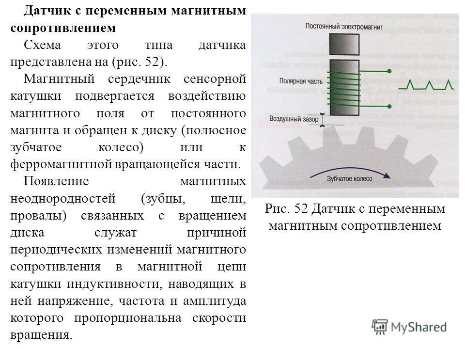 Датчик с переменным магнитным сопротивлением Схема этого типа датчика представлена на (рис. 52). Магнитный сердечник сенсорной катушки подвергается воздействию магнитного поля от постоянного магнита и обращен к диску (полюсное зубчатое колесо) или к