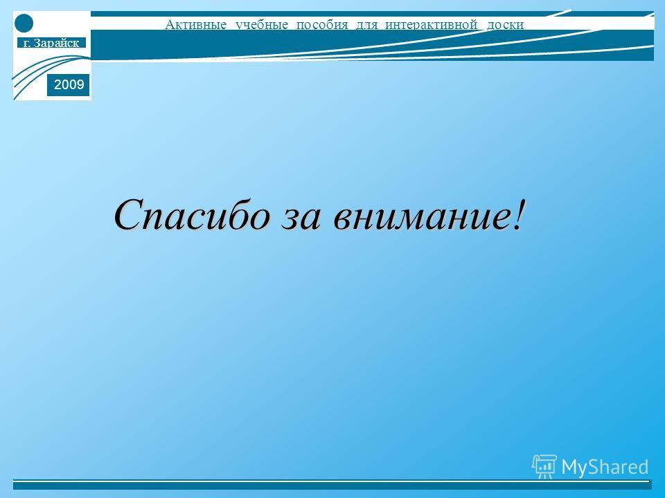 г. Зарайск Активные учебные пособия для интерактивной доски 2009 Спасибо за внимание!