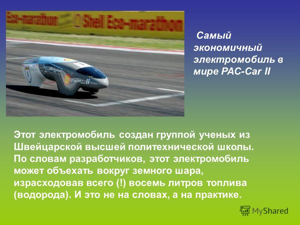 Самый экономичный электромобиль в мире PAC-Car II Этот электромобиль создан группой ученых из Швейцарской высшей политехнической школы. По словам разработчиков, этот электромобиль может объехать вокруг земного шара, израсходовав всего (!) восемь литр