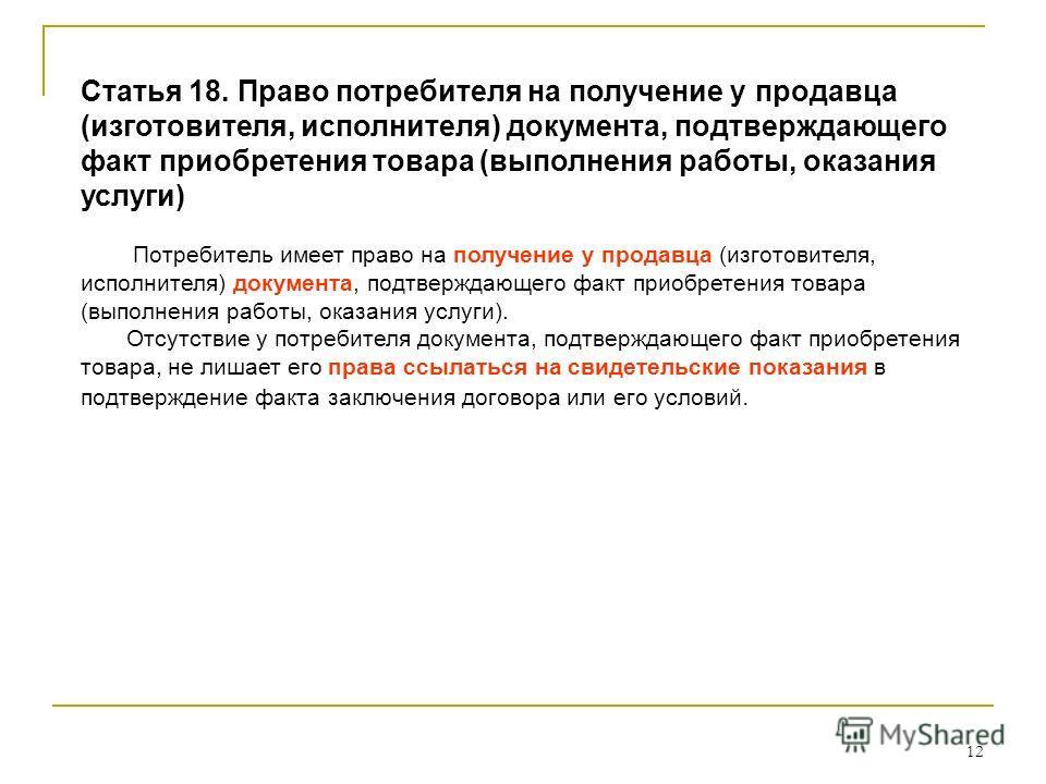 12 Статья 18. Право потребителя на получение у продавца (изготовителя, исполнителя) документа, подтверждающего факт приобретения товара (выполнения работы, оказания услуги) Потребитель имеет право на получение у продавца (изготовителя, исполнителя) д