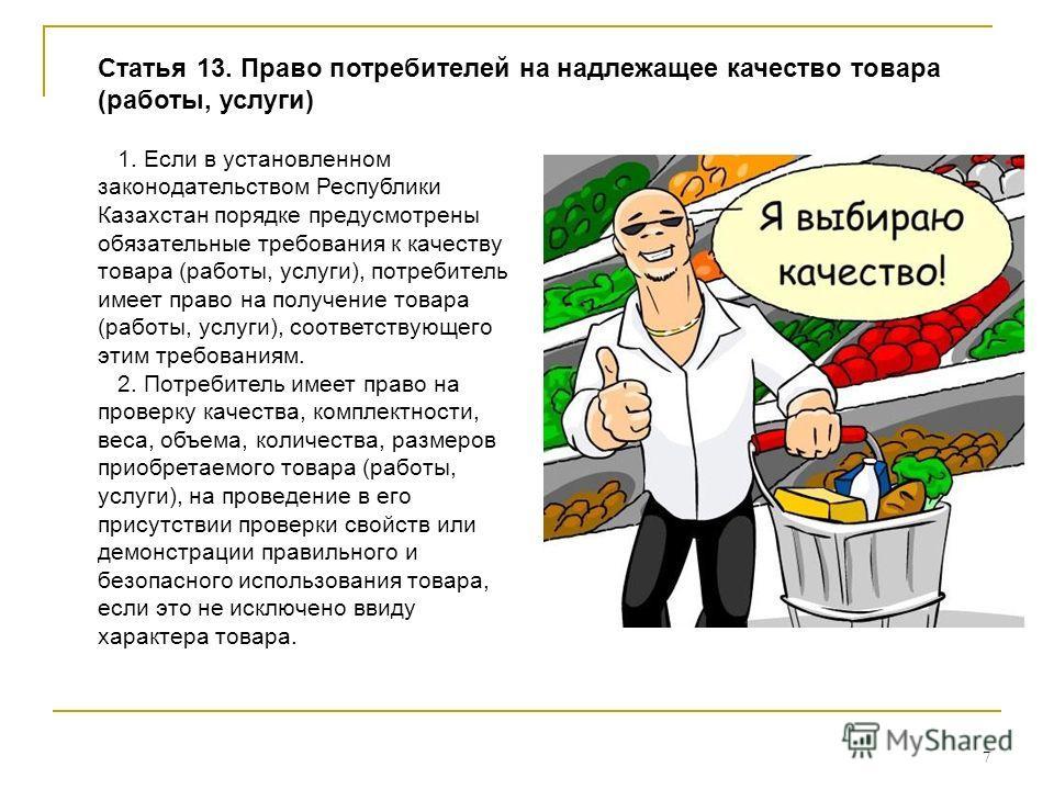 7 1. Если в установленном законодательством Республики Казахстан порядке предусмотрены обязательные требования к качеству товара (работы, услуги), потребитель имеет право на получение товара (работы, услуги), соответствующего этим требованиям. 2. Пот