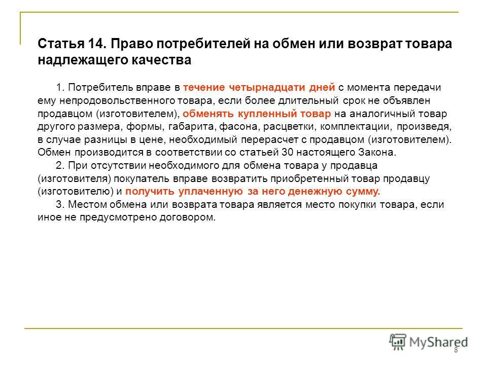 8 Статья 14. Право потребителей на обмен или возврат товара надлежащего качества 1. Потребитель вправе в течение четырнадцати дней с момента передачи ему непродовольственного товара, если более длительный срок не объявлен продавцом (изготовителем), о