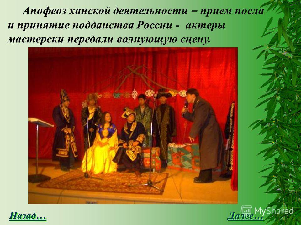 Далее… Назад… Апофеоз ханской деятельности – прием посла и принятие подданства России - актеры мастерски передали волнующую сцену.
