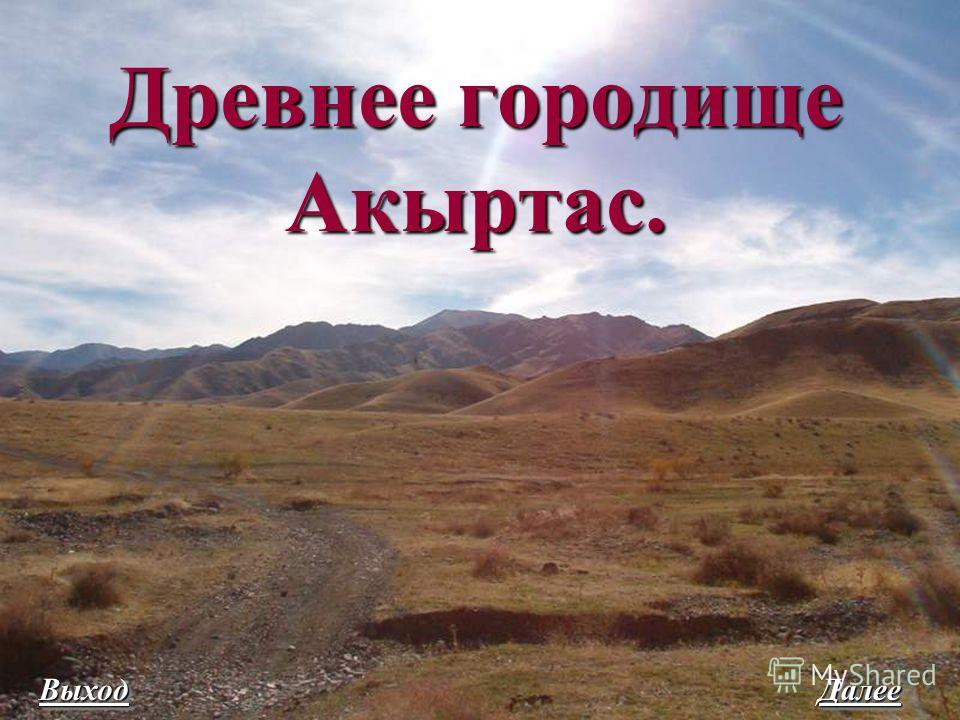 Древнее городище Акыртас. Древнее городище Акыртас. Выход Далее