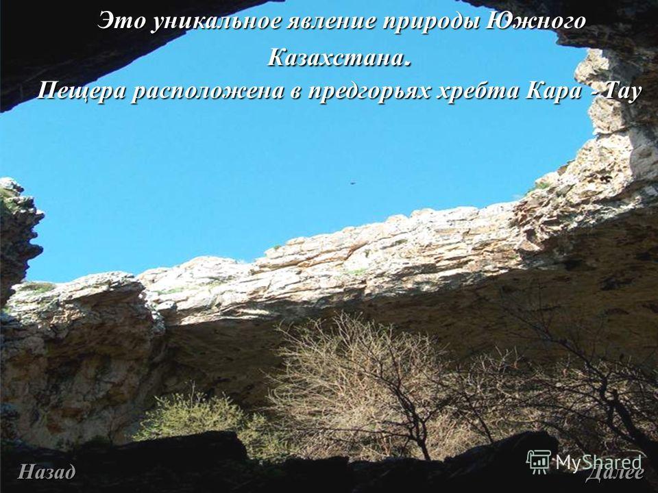 Это уникальное явление природы Южного Казахстана. Это уникальное явление природы Южного Казахстана. Пещера расположена в предгорьях хребта Кара - Тау Назад Далее