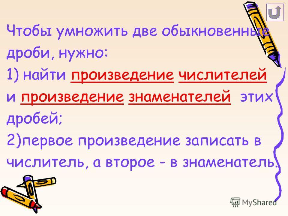 Чтобы умножить две обыкновенные дроби, нужно: 1) найти произведение числителей и произведение знаменателей этих дробей; 2)первое произведение записать в числитель, а второе - в знаменатель.