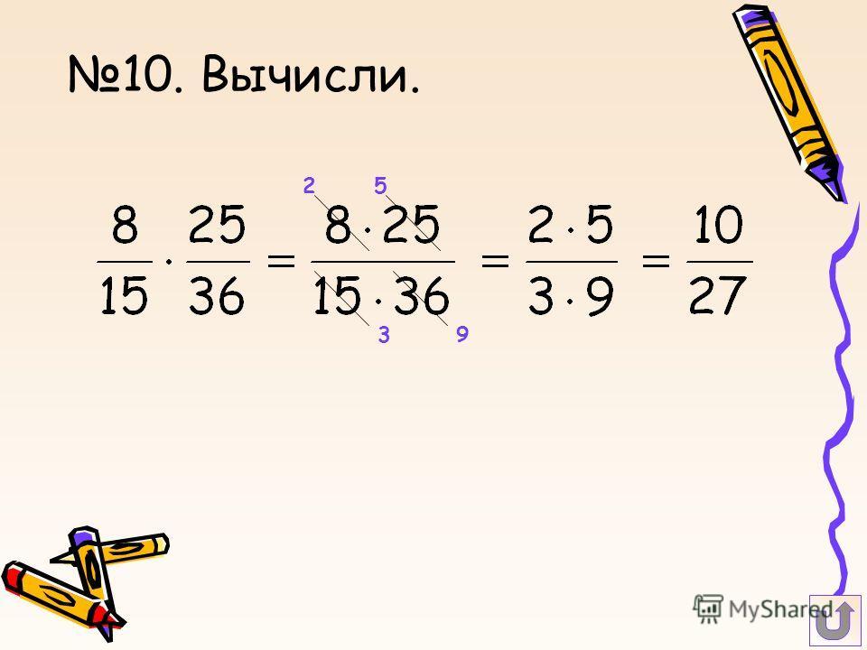 10. Вычисли. 5 3 2 9