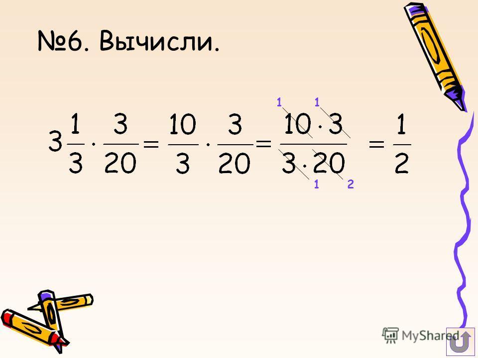 6. Вычисли. 1 2 1 1