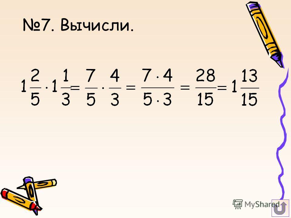 7. Вычисли.