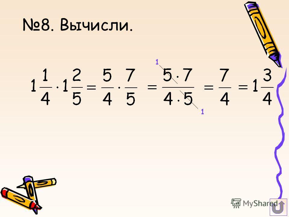 8. Вычисли. 1 1