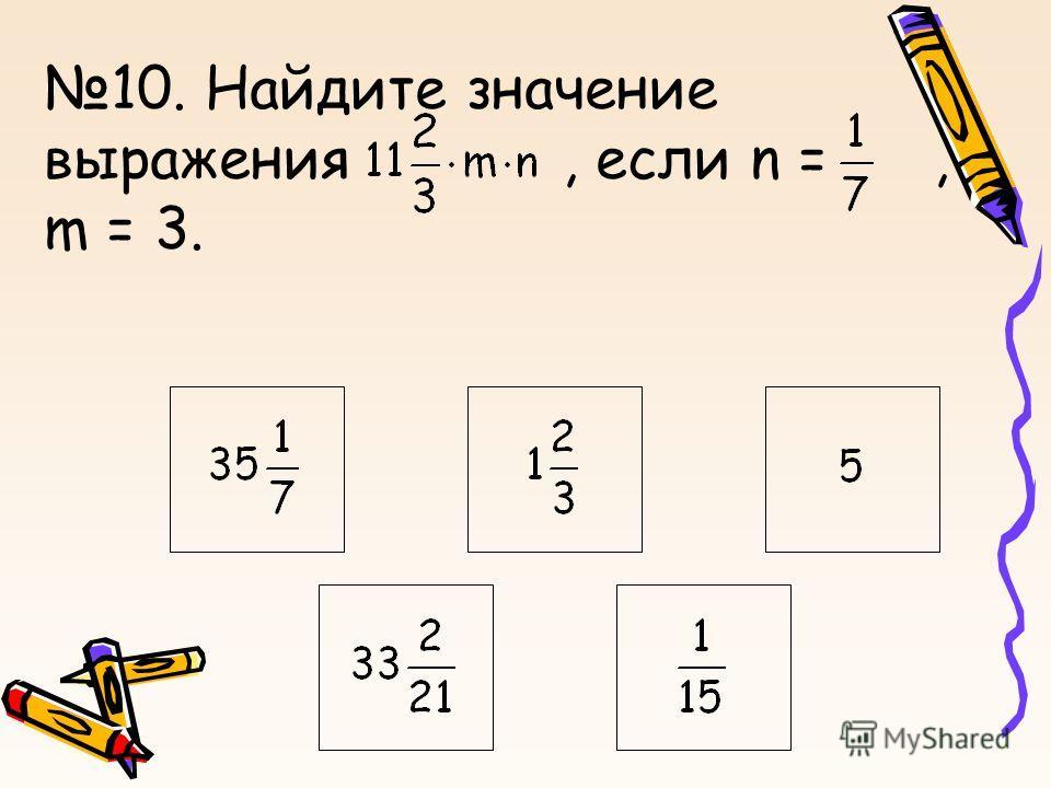 10. Найдите значение выражения, если n =, m = 3.