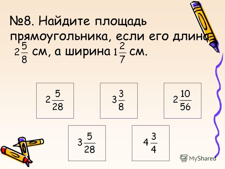 8. Найдите площадь прямоугольника, если его длина см, а ширина см.