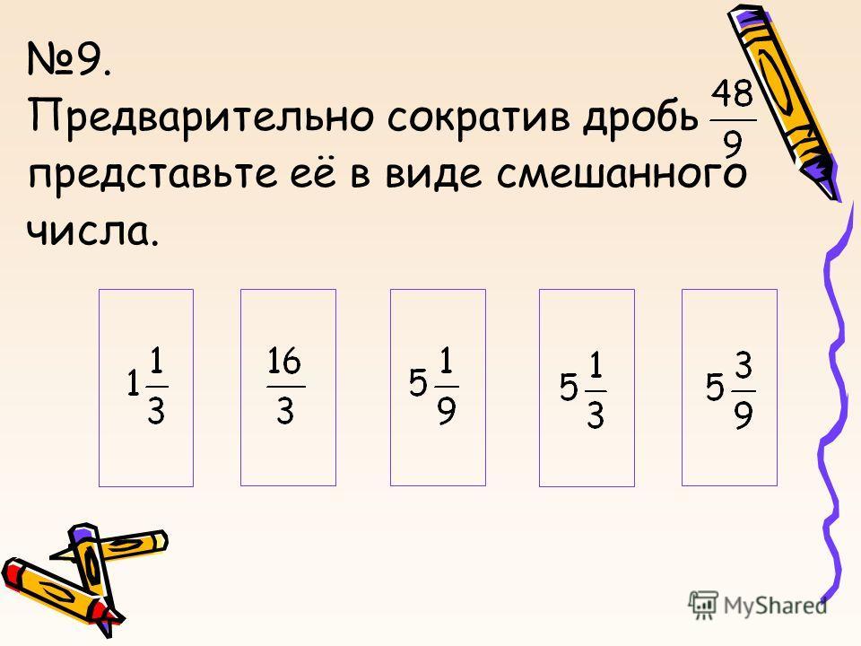 9. Предварительно сократив дробь, представьте её в виде смешанного числа.