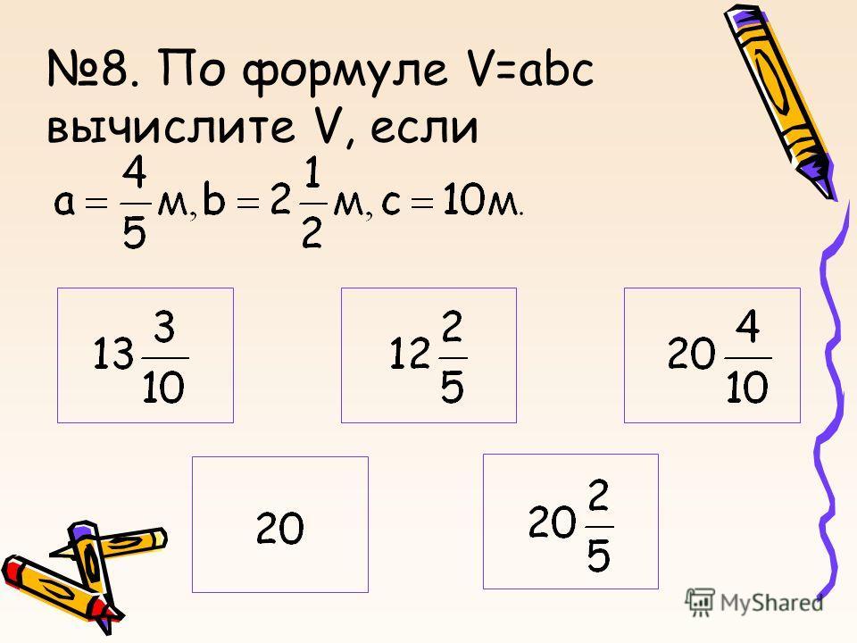 8. По формуле V=abc вычислите V, если