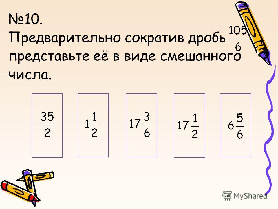 10. Предварительно сократив дробь, представьте её в виде смешанного числа.