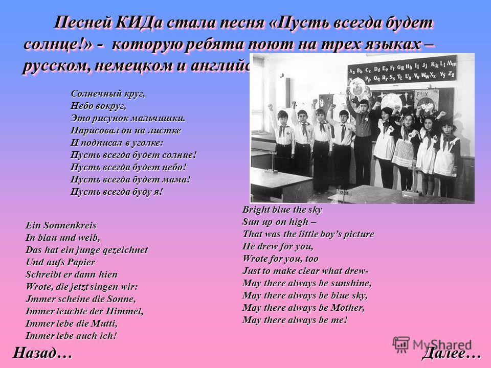 Песней КИДа стала песня «Пусть всегда будет солнце!» - которую ребята поют на трех языках – русском, немецком и английском. Солнечный круг, Небо вокруг, Это рисунок мальчишки. Нарисовал он на листке И подписал в уголке: Пусть всегда будет солнце! Пус