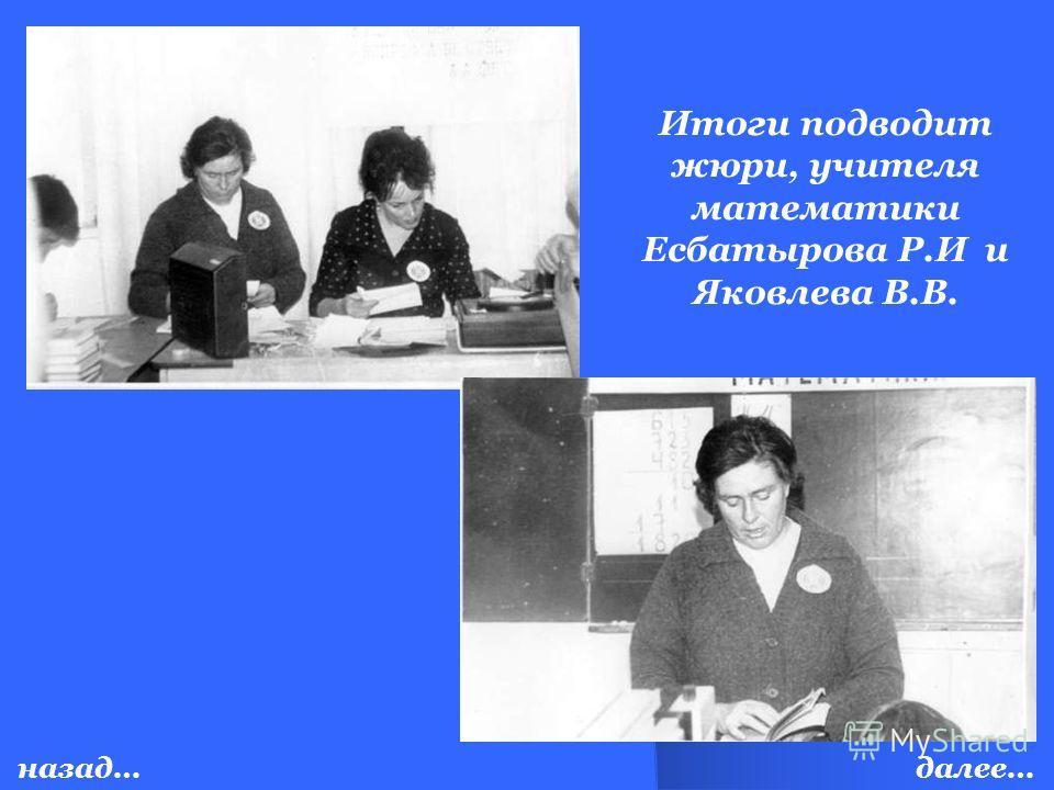 Итоги подводит жюри, учителя математики Есбатырова Р.И и Яковлева В.В. далее…назад…