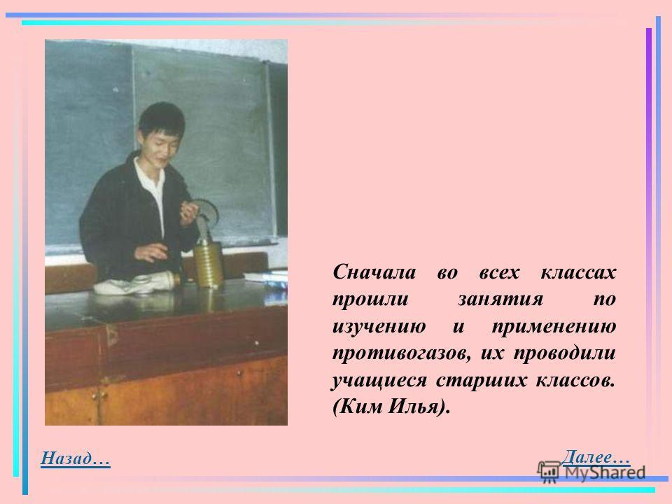 Далее… Назад… Сначала во всех классах прошли занятия по изучению и применению противогазов, их проводили учащиеся старших классов. (Ким Илья).