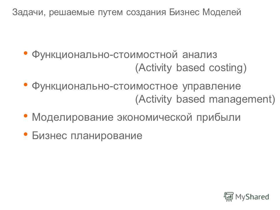 Задачи, решаемые путем создания Бизнес Моделей Функционально-стоимостной анализ (Activity based costing) Функционально-стоимостное управление (Activity based management) Моделирование экономической прибыли Бизнес планирование