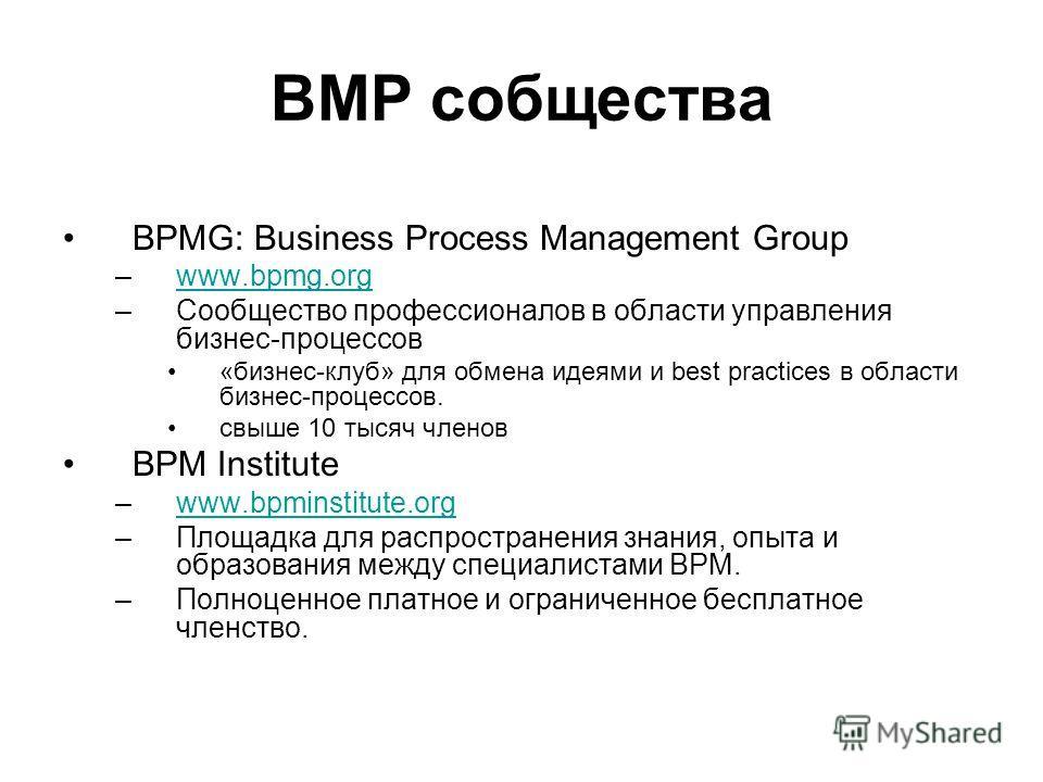 BMP cобщества BPMG: Business Process Management Group –www.bpmg.orgwww.bpmg.org –Сообщество профессионалов в области управления бизнес-процессов «бизнес-клуб» для обмена идеями и best practices в области бизнес-процессов. свыше 10 тысяч членов BPM In